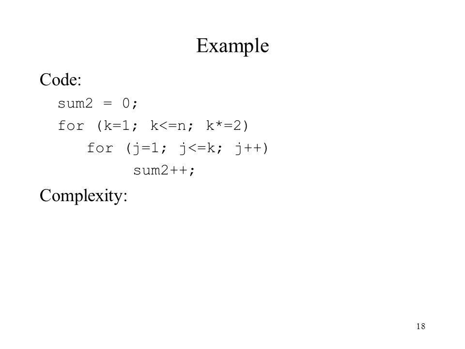 18 Example Code: sum2 = 0; for (k=1; k<=n; k*=2) for (j=1; j<=k; j++) sum2++; Complexity: