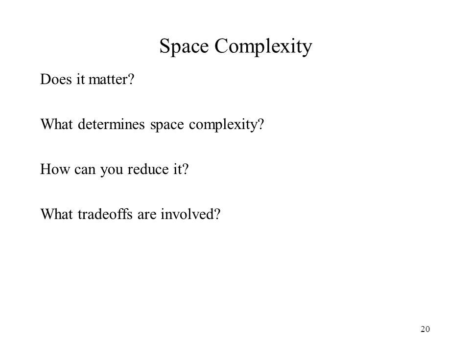 20 Space Complexity Does it matter. What determines space complexity.