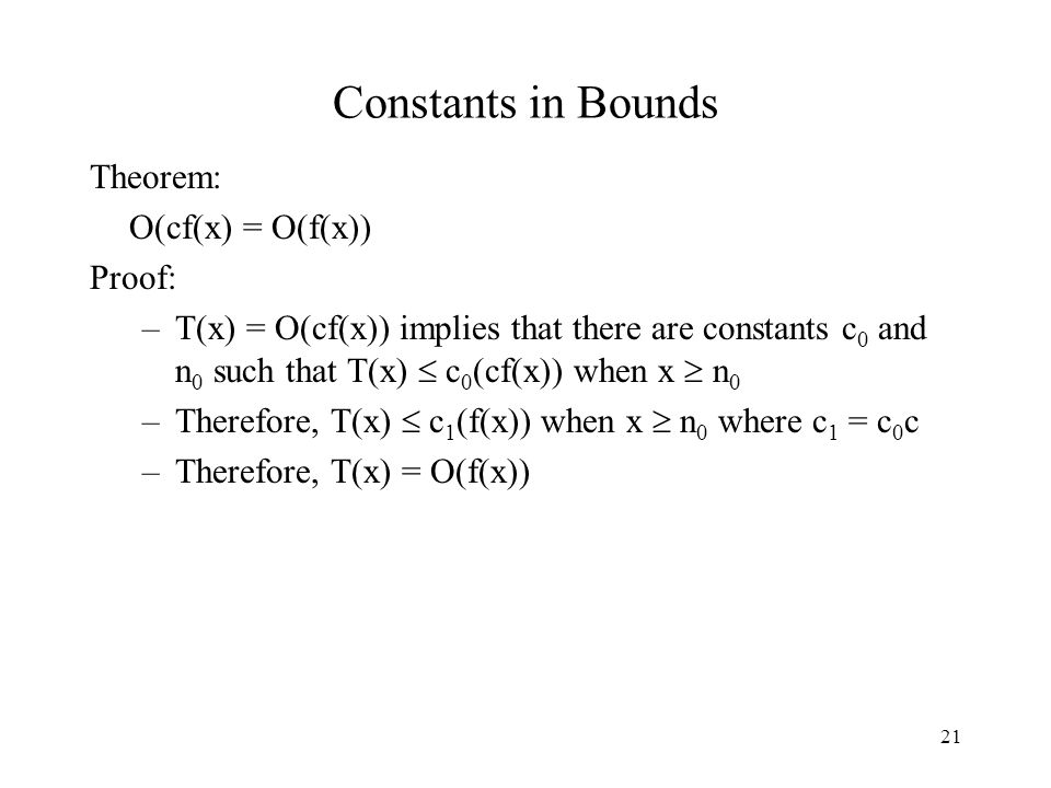 21 Constants in Bounds Theorem: O(cf(x) = O(f(x)) Proof: –T(x) = O(cf(x)) implies that there are constants c 0 and n 0 such that T(x)  c 0 (cf(x)) when x  n 0 –Therefore, T(x)  c 1 (f(x)) when x  n 0 where c 1 = c 0 c –Therefore, T(x) = O(f(x))