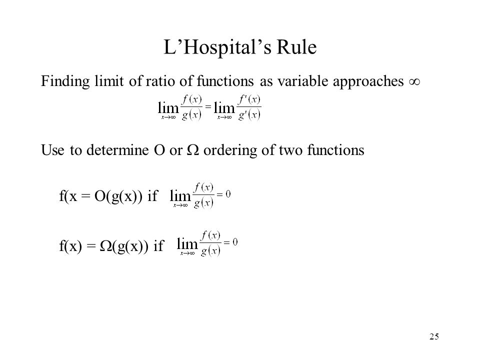 25 L'Hospital's Rule Finding limit of ratio of functions as variable approaches  Use to determine O or  ordering of two functions f(x = O(g(x)) if f(x) =  (g(x)) if