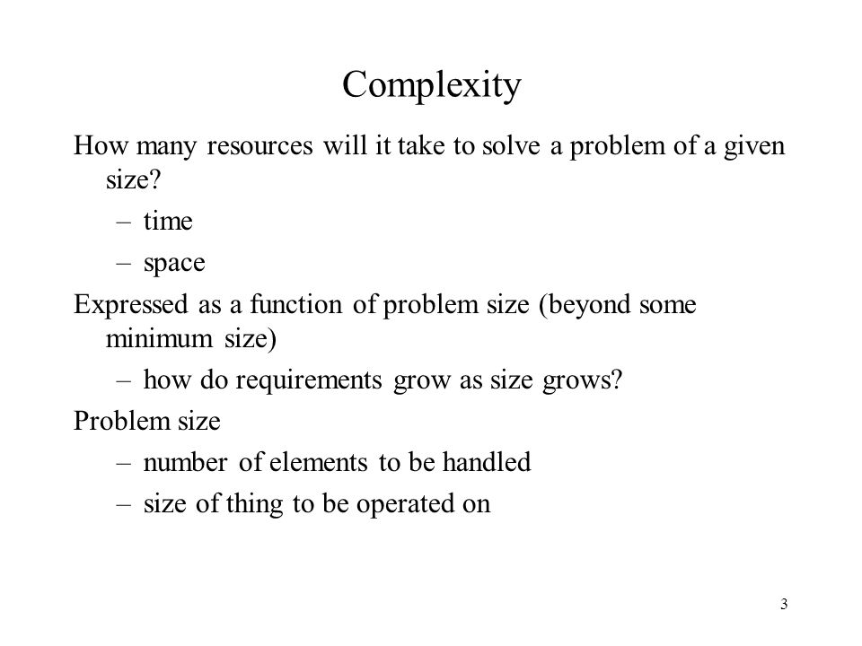 3 Complexity How many resources will it take to solve a problem of a given size.