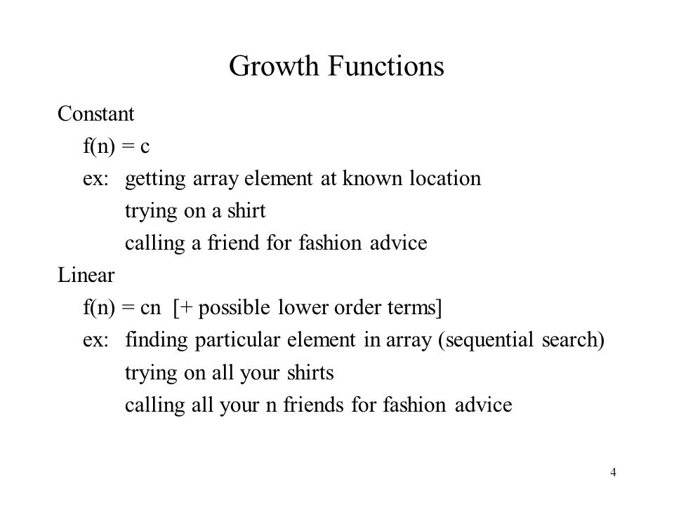 4 Growth Functions Constant f(n) = c ex: getting array element at known location trying on a shirt calling a friend for fashion advice Linear f(n) = cn [+ possible lower order terms] ex: finding particular element in array (sequential search) trying on all your shirts calling all your n friends for fashion advice