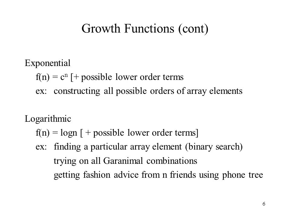 6 Growth Functions (cont) Exponential f(n) = c n [+ possible lower order terms ex:constructing all possible orders of array elements Logarithmic f(n) = logn [ + possible lower order terms] ex:finding a particular array element (binary search) trying on all Garanimal combinations getting fashion advice from n friends using phone tree