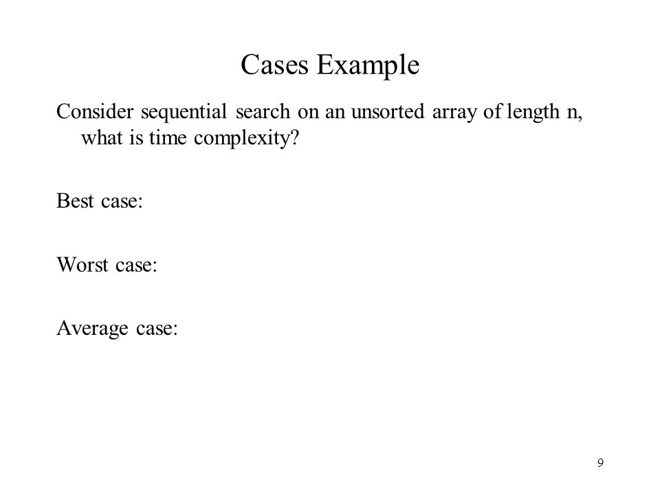 9 Cases Example Consider sequential search on an unsorted array of length n, what is time complexity.