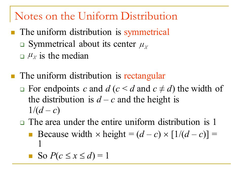 The uniform distribution is symmetrical  Symmetrical about its center  is the median The uniform distribution is rectangular  For endpoints c and d