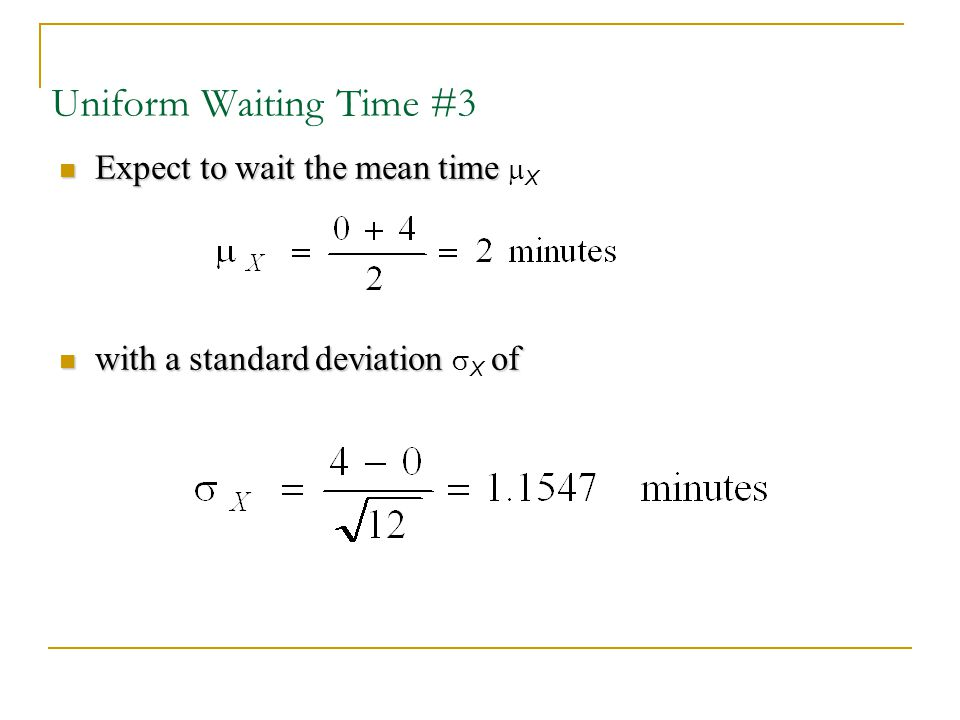 Uniform Waiting Time #3 Expect to wait the mean time Expect to wait the mean time  X with a standard deviationof with a standard deviation  X of