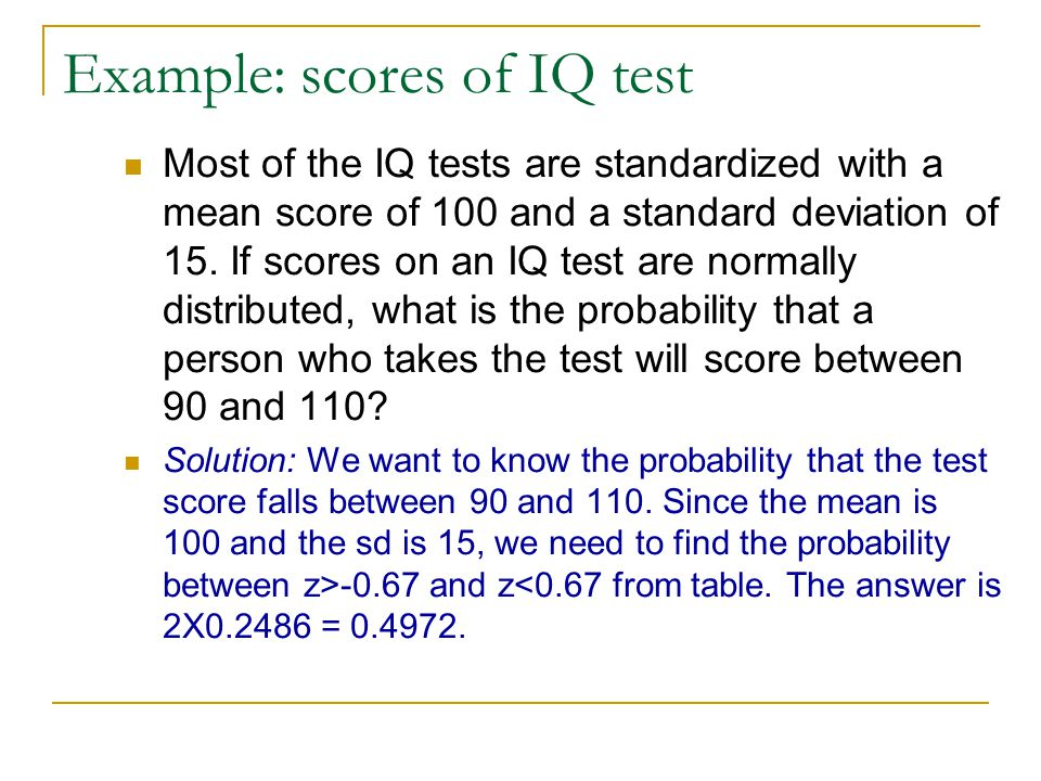 Example: scores of IQ test Most of the IQ tests are standardized with a mean score of 100 and a standard deviation of 15. If scores on an IQ test are