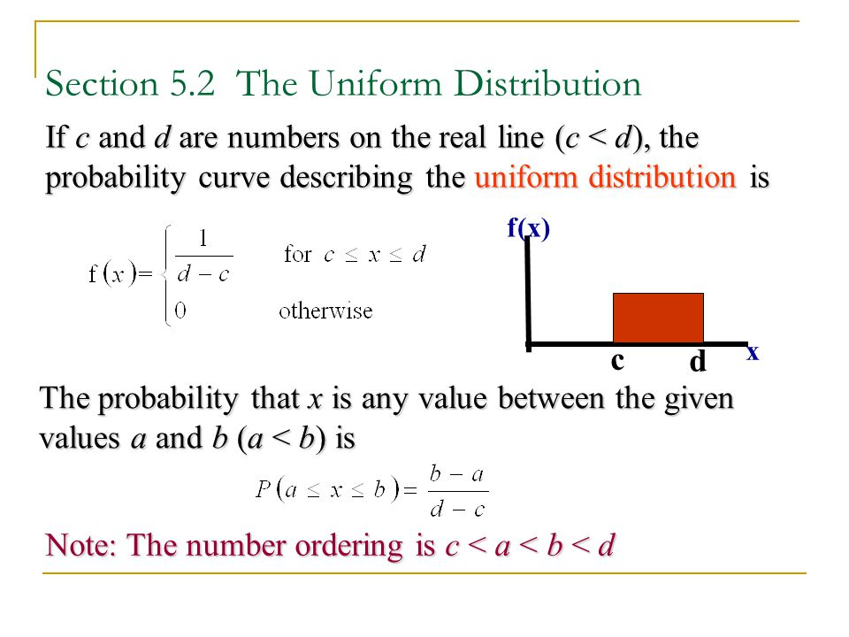 Section 5.2 The Uniform Distribution If c and d are numbers on the real line (c < d), the probability curve describing the uniform distribution is The
