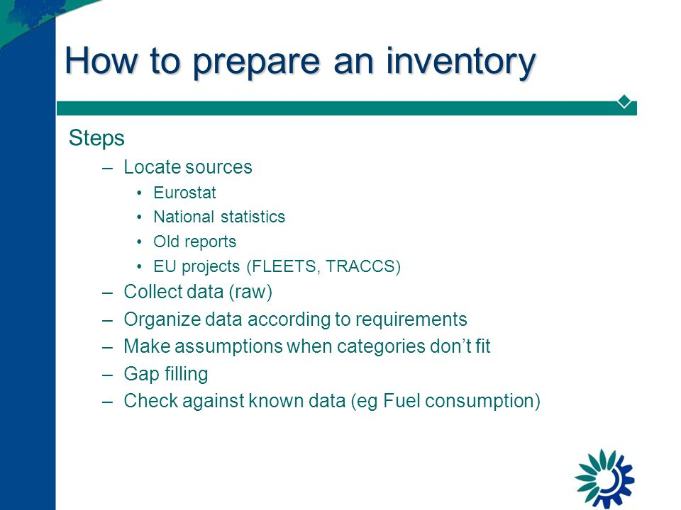 How to prepare an inventory Steps –Locate sources Eurostat National statistics Old reports EU projects (FLEETS, TRACCS) –Collect data (raw) –Organize data according to requirements –Make assumptions when categories don't fit –Gap filling –Check against known data (eg Fuel consumption)