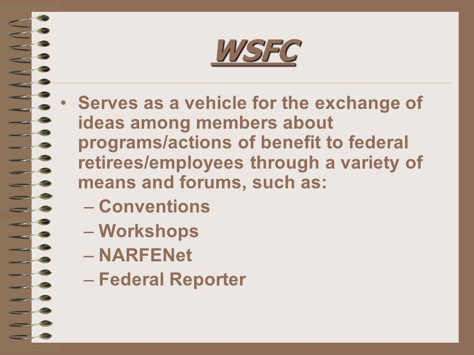 WSFC Serves as a vehicle for the exchange of ideas among members about programs/actions of benefit to federal retirees/employees through a variety of means and forums, such as: –Conventions –Workshops –NARFENet –Federal Reporter