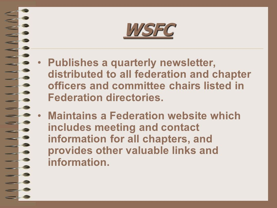 WSFC Publishes a quarterly newsletter, distributed to all federation and chapter officers and committee chairs listed in Federation directories.
