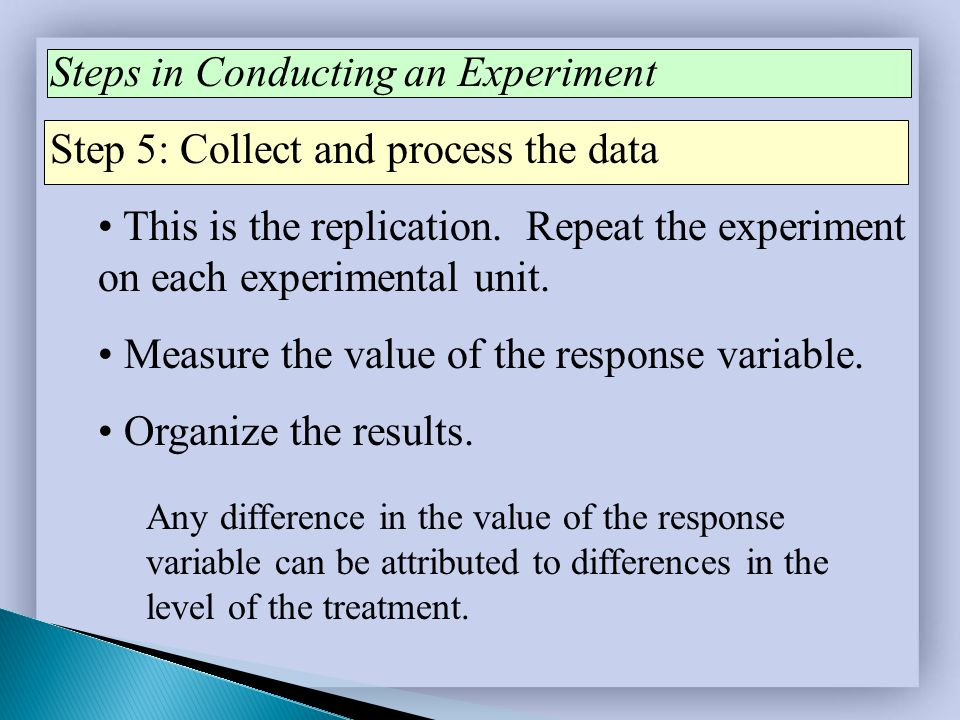 Steps in Conducting an Experiment Step 5: Collect and process the data This is the replication. Repeat the experiment on each experimental unit. Measu