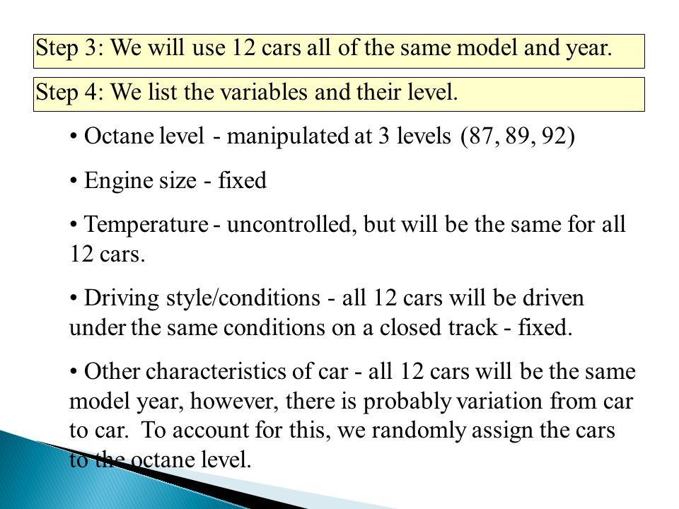 Step 3: We will use 12 cars all of the same model and year. Step 4: We list the variables and their level. Octane level - manipulated at 3 levels (87,
