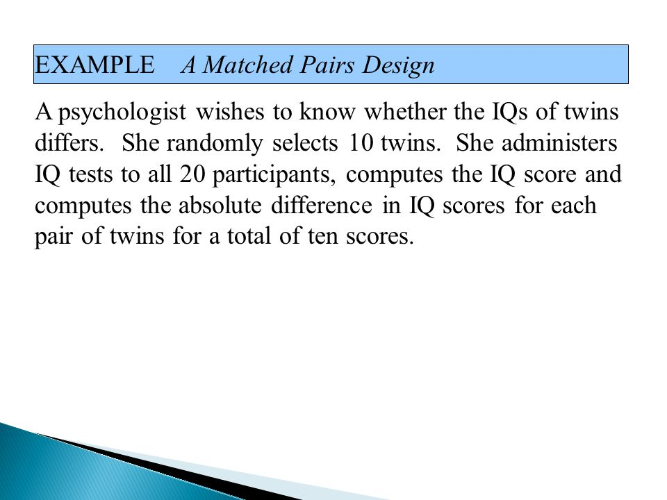 EXAMPLE A Matched Pairs Design A psychologist wishes to know whether the IQs of twins differs. She randomly selects 10 twins. She administers IQ tests