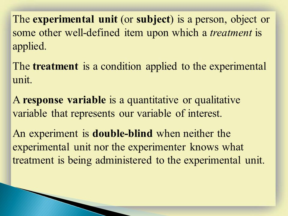The experimental unit (or subject) is a person, object or some other well-defined item upon which a treatment is applied. The treatment is a condition
