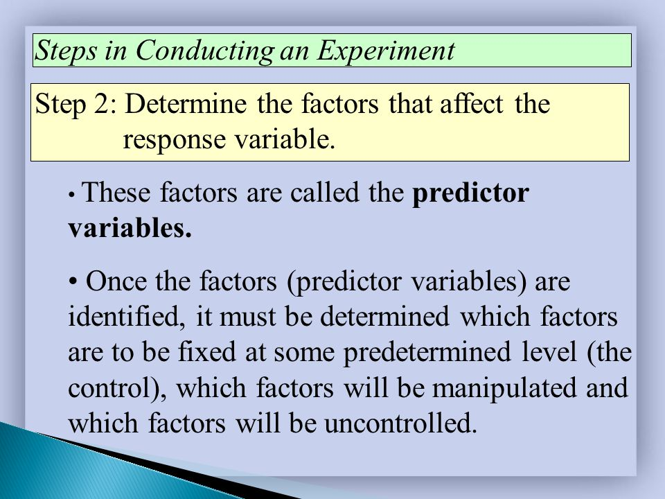 Steps in Conducting an Experiment Step 2: Determine the factors that affect the response variable. These factors are called the predictor variables. O