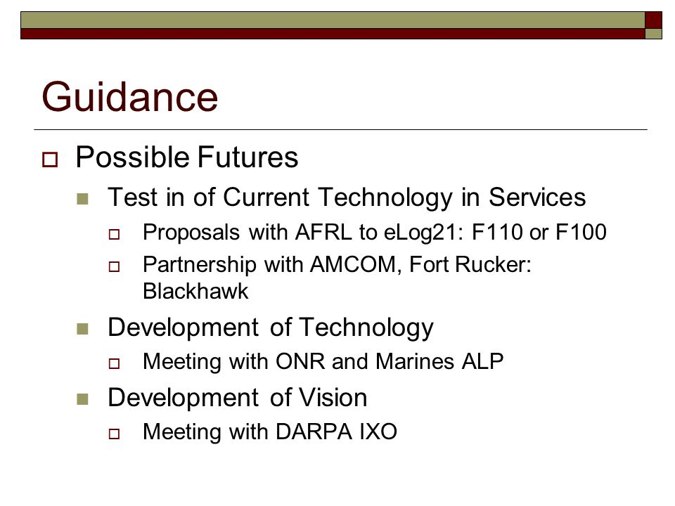 Guidance  Possible Futures Test in of Current Technology in Services  Proposals with AFRL to eLog21: F110 or F100  Partnership with AMCOM, Fort Rucker: Blackhawk Development of Technology  Meeting with ONR and Marines ALP Development of Vision  Meeting with DARPA IXO