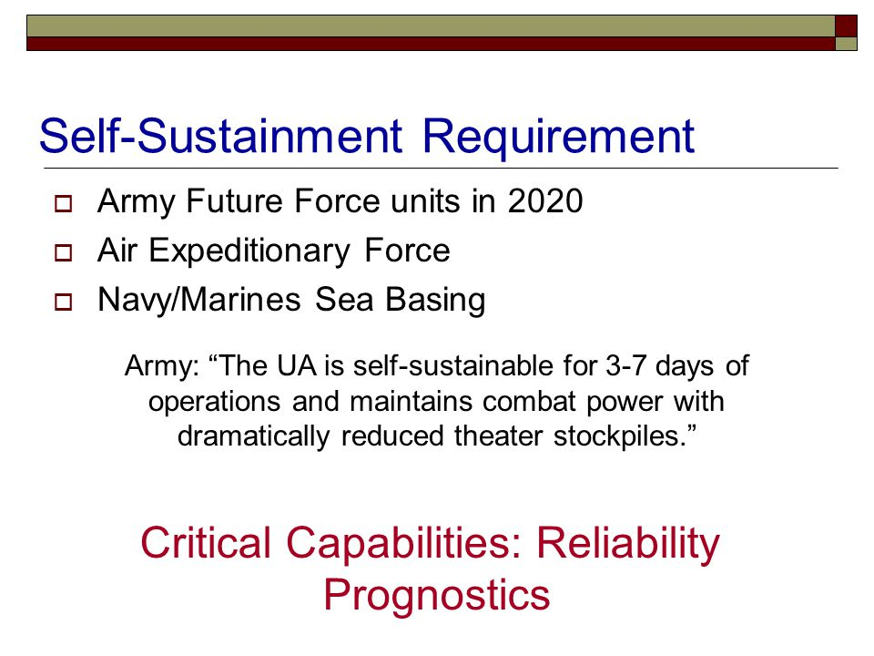 Self-Sustainment Requirement  Army Future Force units in 2020  Air Expeditionary Force  Navy/Marines Sea Basing Critical Capabilities: Reliability