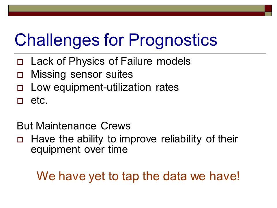 Challenges for Prognostics  Lack of Physics of Failure models  Missing sensor suites  Low equipment-utilization rates  etc. But Maintenance Crews