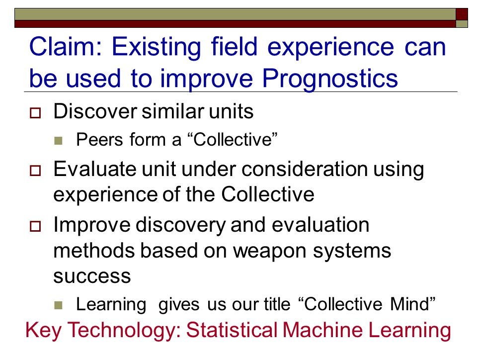 "Claim: Existing field experience can be used to improve Prognostics  Discover similar units Peers form a ""Collective""  Evaluate unit under considera"
