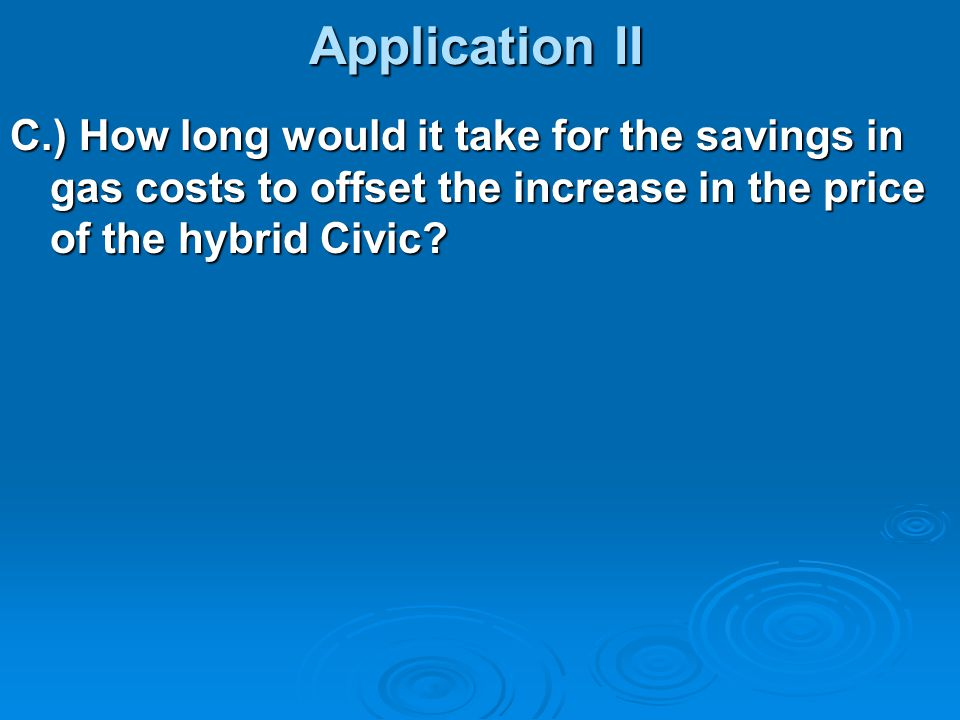 Application II C.) How long would it take for the savings in gas costs to offset the increase in the price of the hybrid Civic?