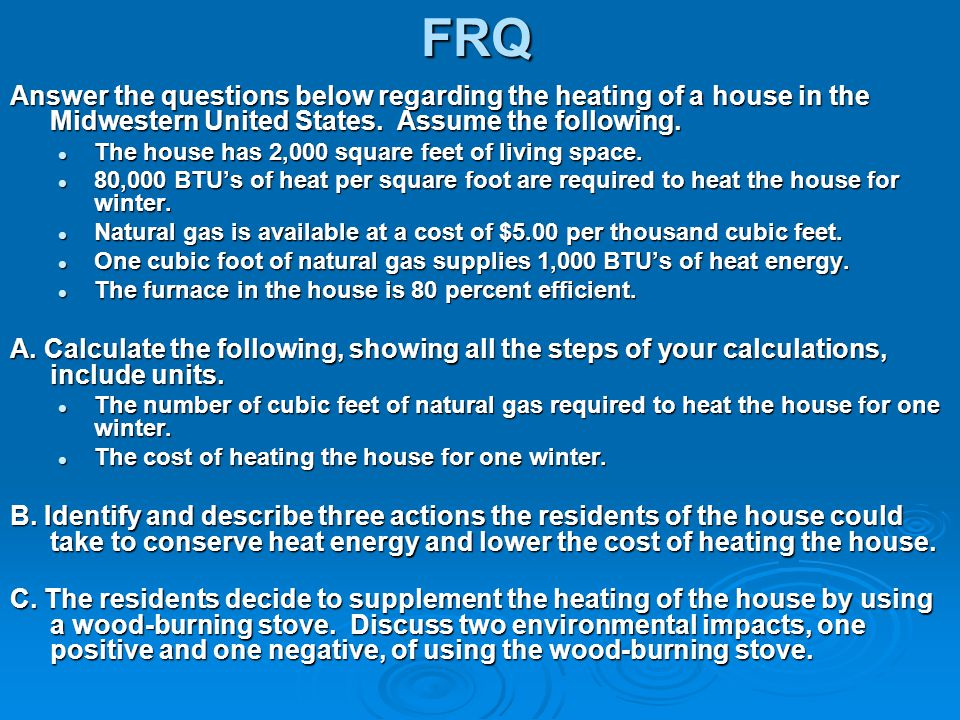 FRQ Answer the questions below regarding the heating of a house in the Midwestern United States. Assume the following. The house has 2,000 square feet