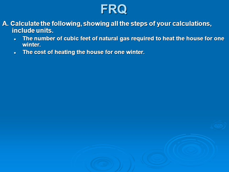 FRQ A. Calculate the following, showing all the steps of your calculations, include units. The number of cubic feet of natural gas required to heat th