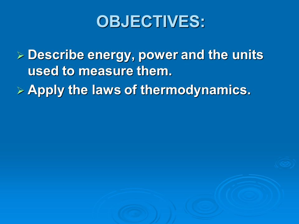 OBJECTIVES:  Describe energy, power and the units used to measure them.  Apply the laws of thermodynamics.