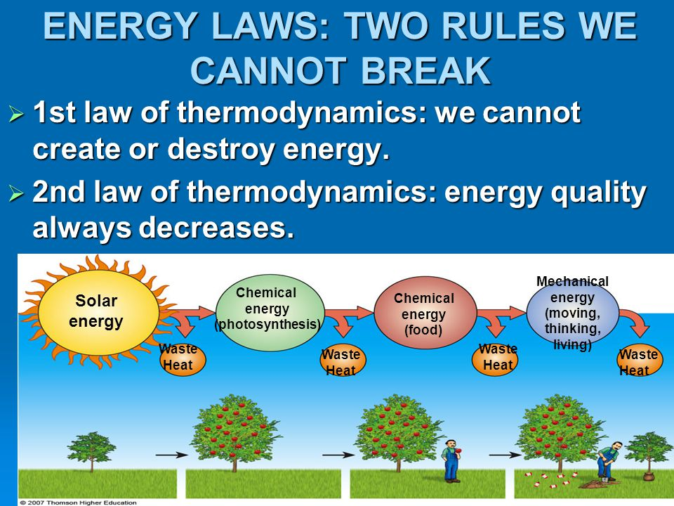 ENERGY LAWS: TWO RULES WE CANNOT BREAK  1st law of thermodynamics: we cannot create or destroy energy.  2nd law of thermodynamics: energy quality al
