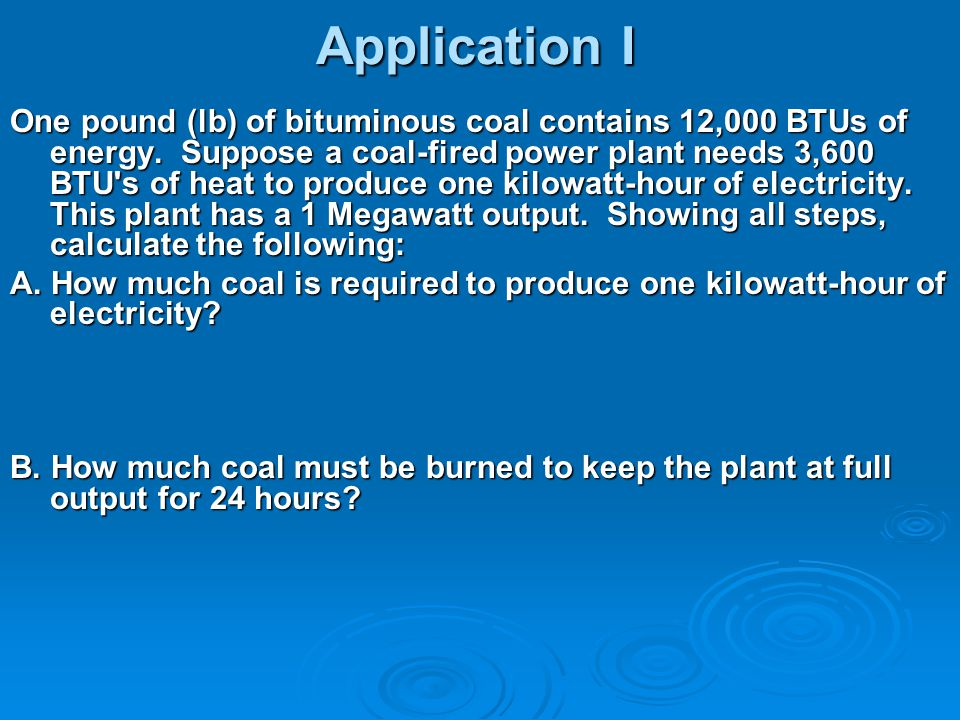 Application I One pound (lb) of bituminous coal contains 12,000 BTUs of energy. Suppose a coal ‑ fired power plant needs 3,600 BTU's of heat to produc