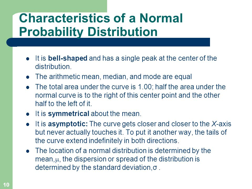 10 Characteristics of a Normal Probability Distribution It is bell-shaped and has a single peak at the center of the distribution. The arithmetic mean