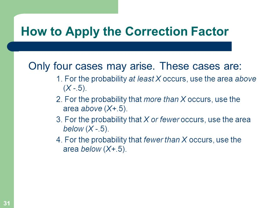 31 How to Apply the Correction Factor Only four cases may arise. These cases are: 1. For the probability at least X occurs, use the area above (X -.5)