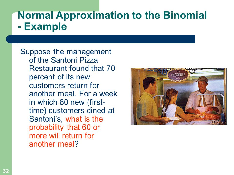 32 Suppose the management of the Santoni Pizza Restaurant found that 70 percent of its new customers return for another meal. For a week in which 80 n