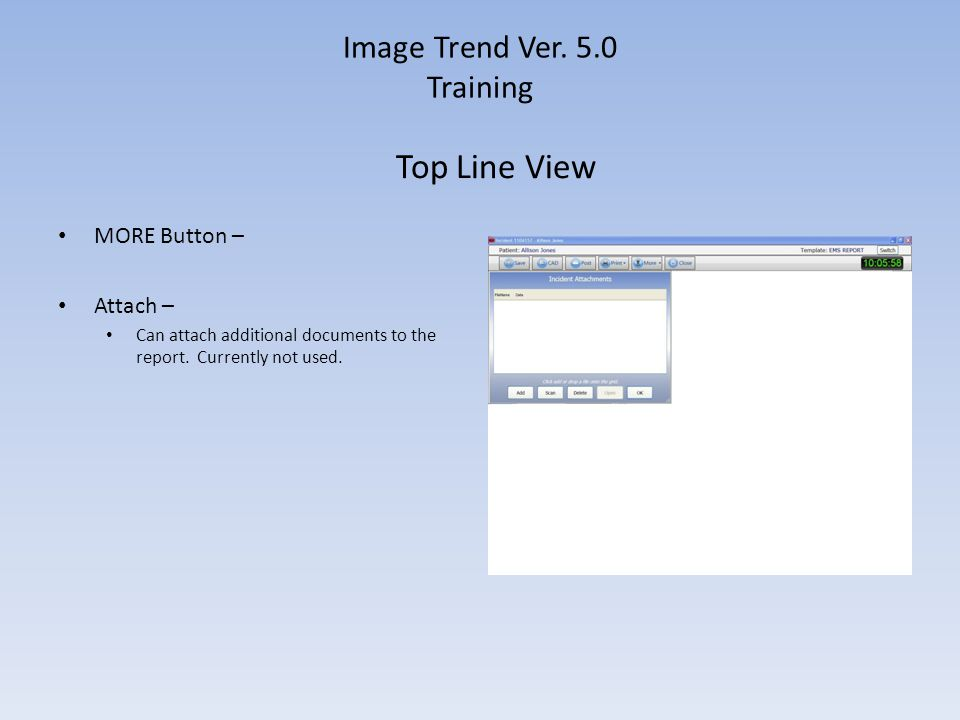 Image Trend Ver. 5.0 Training MORE Button – Attach – Can attach additional documents to the report. Currently not used. Top Line View