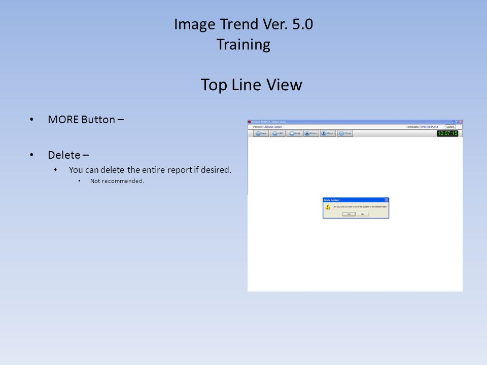 Image Trend Ver. 5.0 Training MORE Button – Delete – You can delete the entire report if desired. Not recommended. Top Line View