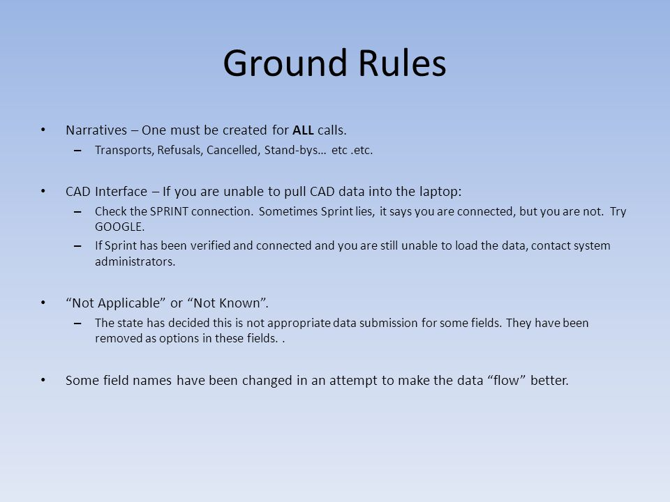 Ground Rules Narratives – One must be created for ALL calls. – Transports, Refusals, Cancelled, Stand-bys… etc.etc. CAD Interface – If you are unable