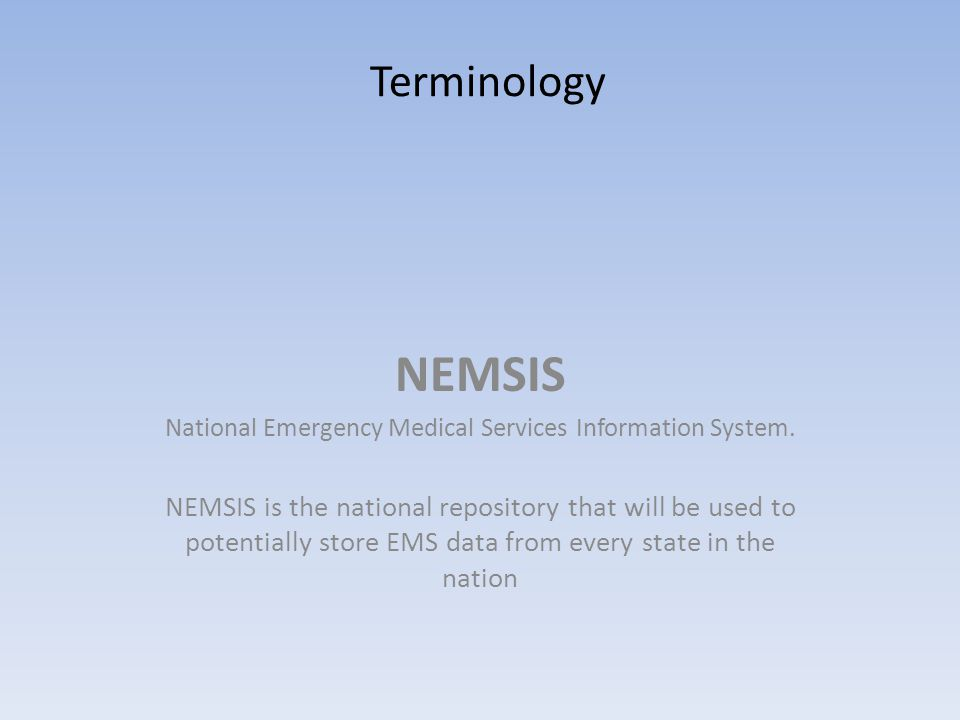 NEMSIS National Emergency Medical Services Information System. NEMSIS is the national repository that will be used to potentially store EMS data from