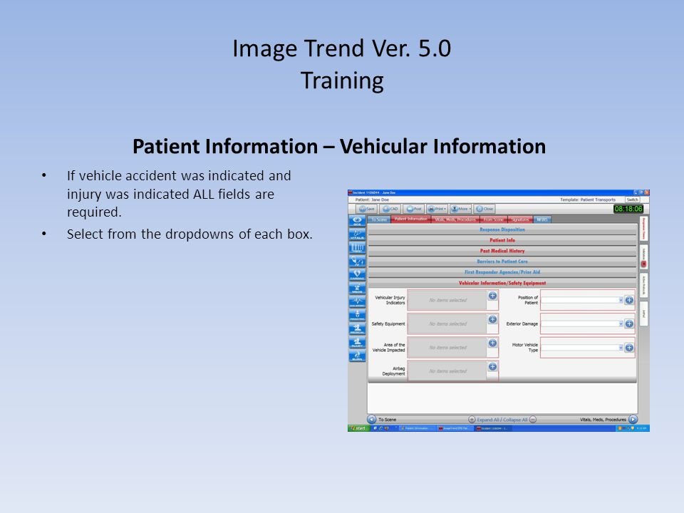 Image Trend Ver. 5.0 Training Patient Information – Vehicular Information If vehicle accident was indicated and injury was indicated ALL fields are re