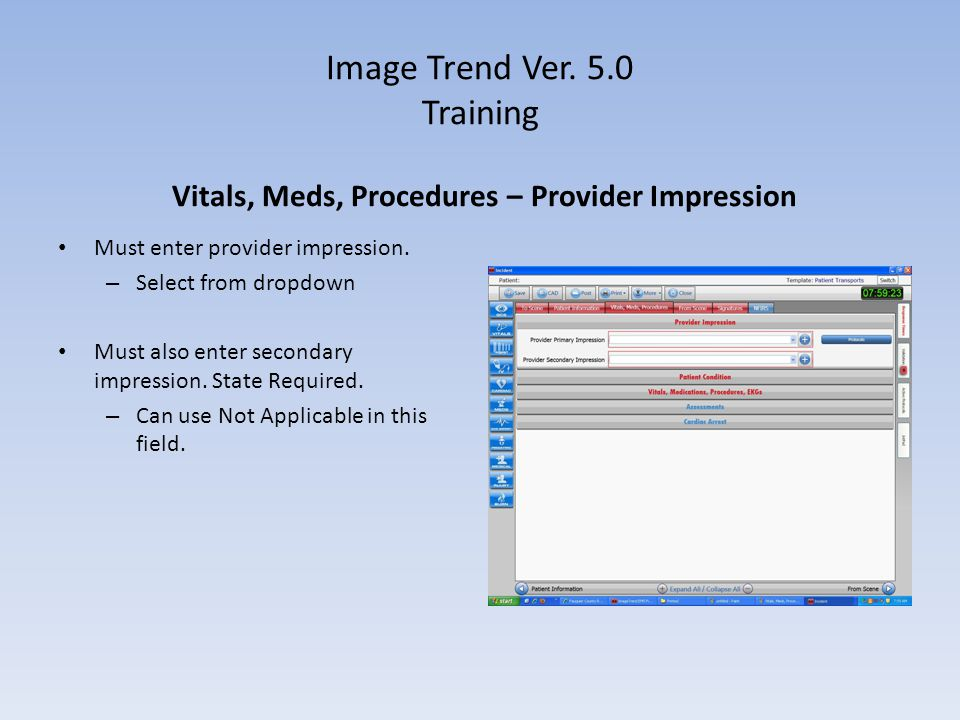 Image Trend Ver. 5.0 Training Must enter provider impression. – Select from dropdown Must also enter secondary impression. State Required. – Can use N