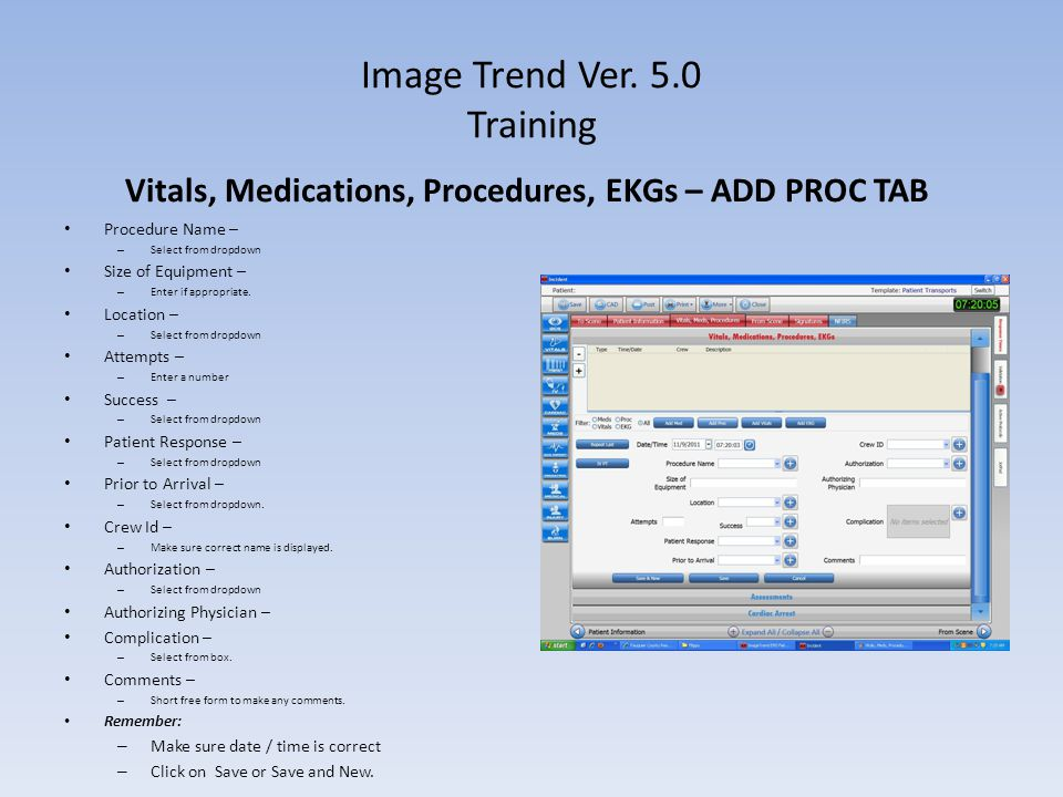 Image Trend Ver. 5.0 Training Vitals, Medications, Procedures, EKGs – ADD PROC TAB Procedure Name – – Select from dropdown Size of Equipment – – Enter
