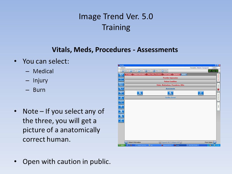 Image Trend Ver. 5.0 Training Vitals, Meds, Procedures - Assessments You can select: – Medical – Injury – Burn Note – If you select any of the three,