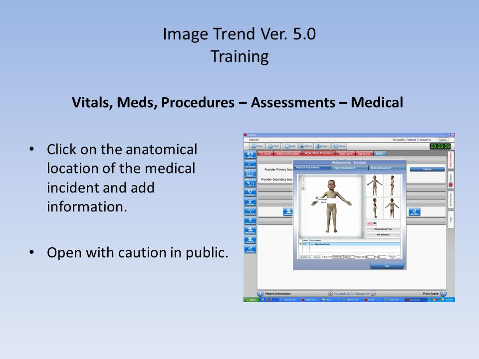 Image Trend Ver. 5.0 Training Vitals, Meds, Procedures – Assessments – Medical Click on the anatomical location of the medical incident and add inform