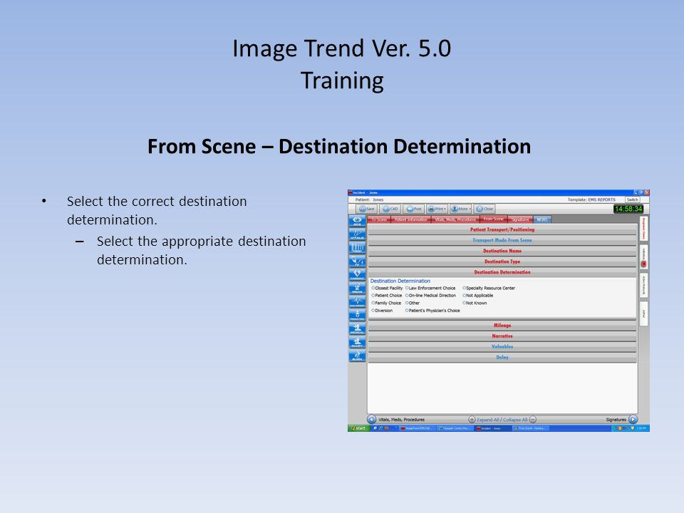 Image Trend Ver. 5.0 Training From Scene – Destination Determination Select the correct destination determination. – Select the appropriate destinatio