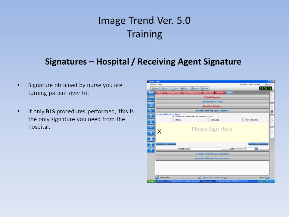 Image Trend Ver. 5.0 Training Signatures – Hospital / Receiving Agent Signature Signature obtained by nurse you are turning patient over to. If only B