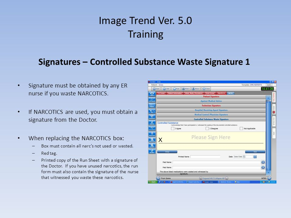 Image Trend Ver. 5.0 Training Signatures – Controlled Substance Waste Signature 1 Signature must be obtained by any ER nurse if you waste NARCOTICS. I