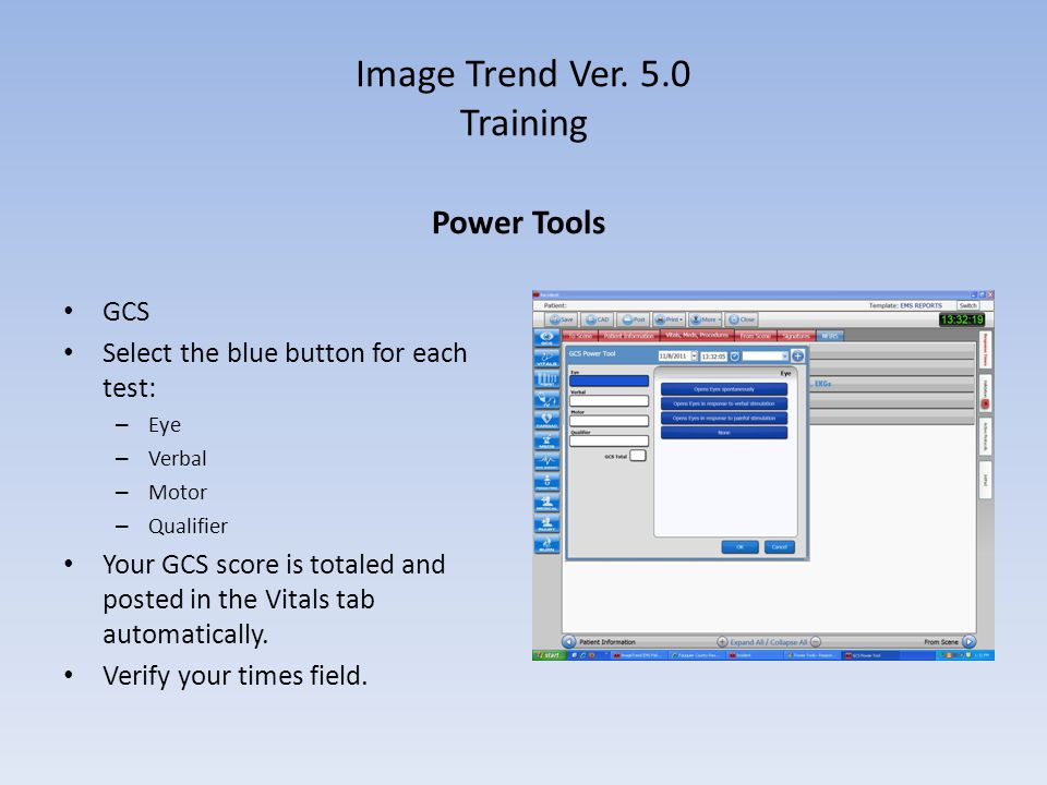 Image Trend Ver. 5.0 Training Power Tools GCS Select the blue button for each test: – Eye – Verbal – Motor – Qualifier Your GCS score is totaled and p