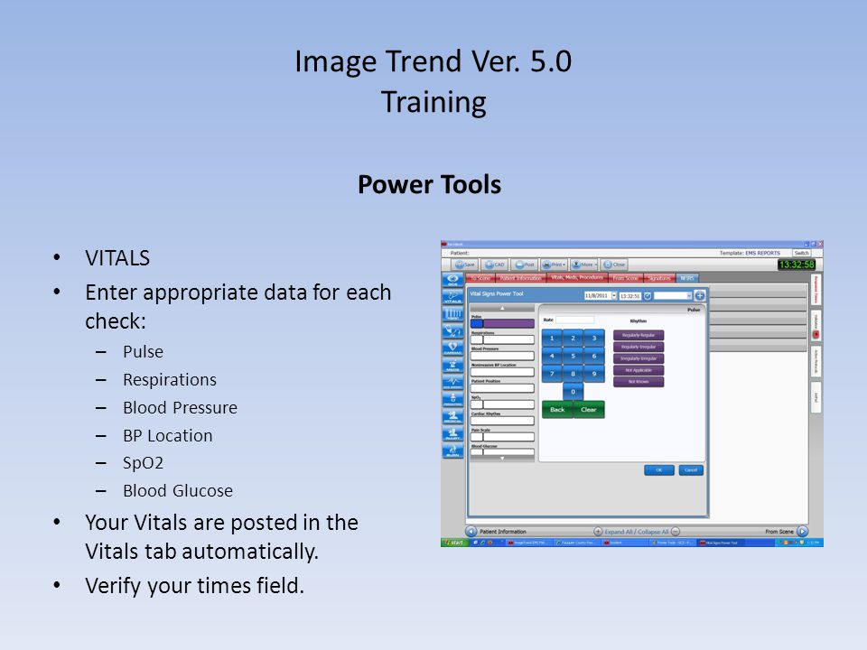 Image Trend Ver. 5.0 Training Power Tools VITALS Enter appropriate data for each check: – Pulse – Respirations – Blood Pressure – BP Location – SpO2 –