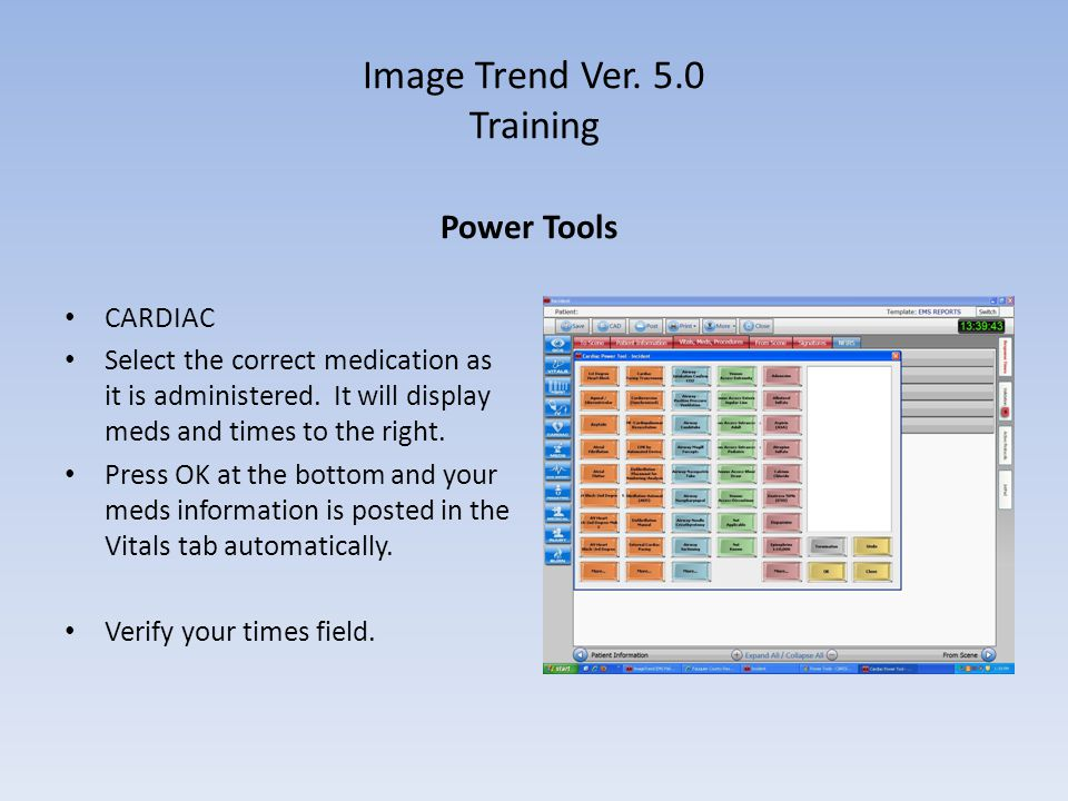 Image Trend Ver. 5.0 Training Power Tools CARDIAC Select the correct medication as it is administered. It will display meds and times to the right. Pr