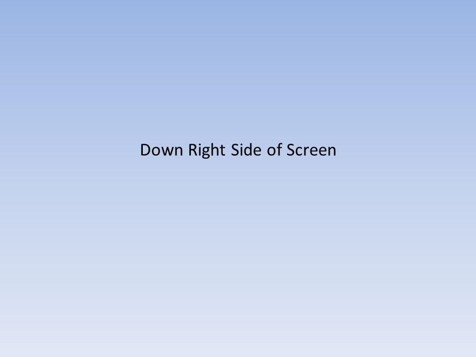Down Right Side of Screen
