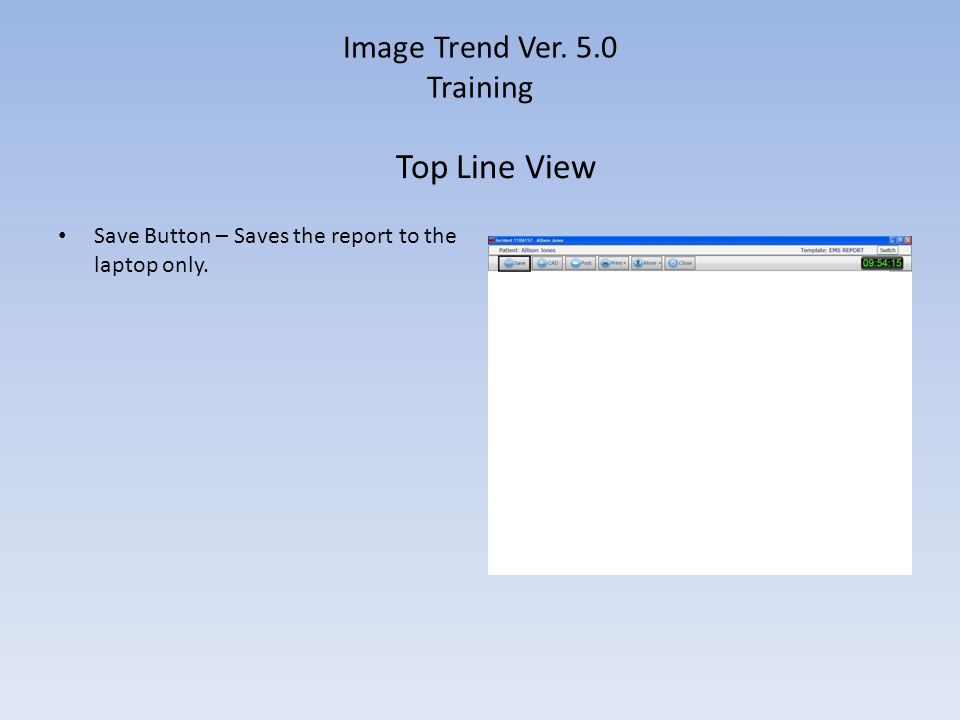 Image Trend Ver. 5.0 Training Save Button – Saves the report to the laptop only. Top Line View
